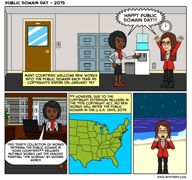 """Image is a four panel comic strip titled """"Public Domain Day – 2015"""". First panel: Two people in an office setting exclaim: """"Happy Public Domain Day!!!"""" and a caption states: """"Many countries welcome new works into the public domain each year as copyrights expire on January 1st."""" Second panel: One of the people from the first panel says: """"This year's collection of works entering the public domain in some countries** includes notable works like the famous painting """"The Scream"""" by Edvard Munch."""" Third panel: Shows a map of the United States with a caption that says: """"However, due to the copyright extension included in the 1976 Copyright Act, no new works will enter the public domain in the USA until 2019. Fourth Panel: The other person from the first panel is shown in a posture and setting reminiscent of the painting """"The Scream."""""""